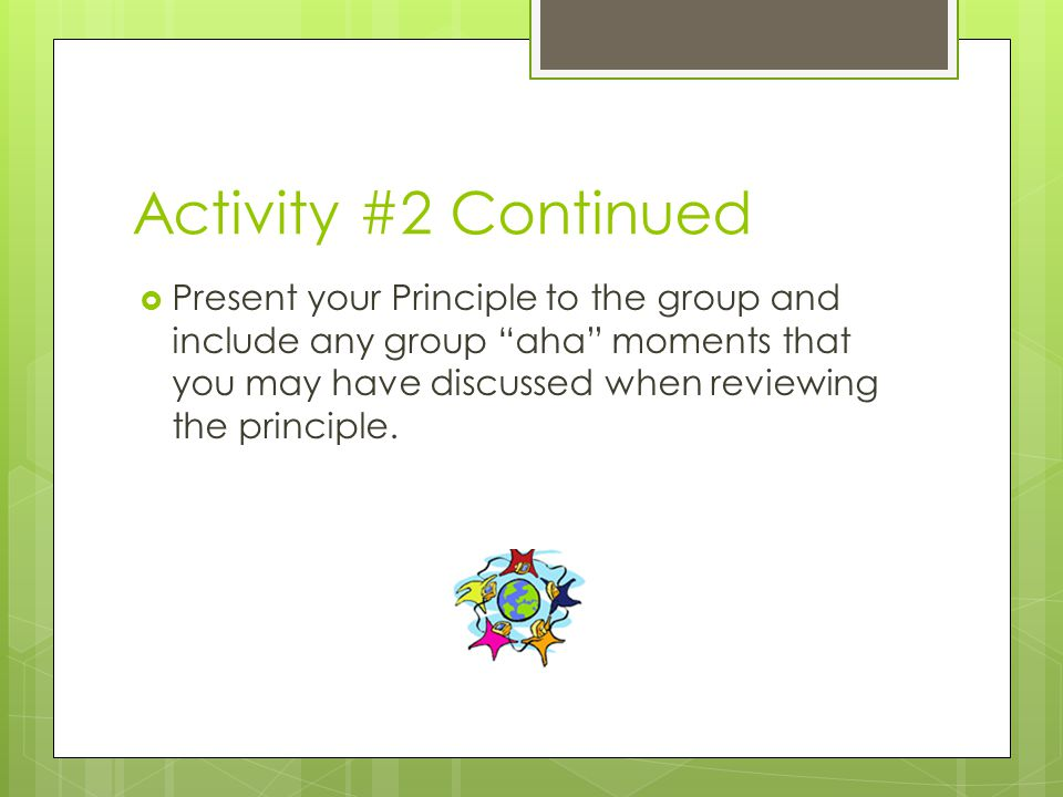 Activity #2 Continued  Present your Principle to the group and include any group aha moments that you may have discussed when reviewing the principle.