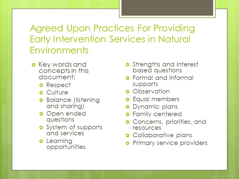 Agreed Upon Practices For Providing Early Intervention Services in Natural Environments  Key words and concepts in this document:  Respect  Culture  Balance (listening and sharing)  Open ended questions  System of supports and services  Learning opportunities  Strengths and interest based questions  Formal and informal supports  Observation  Equal members  Dynamic plans  Family centered  Concerns, priorities, and resources  Collaborative plans  Primary service providers