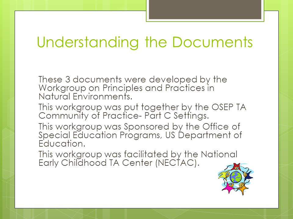 Understanding the Documents These 3 documents were developed by the Workgroup on Principles and Practices in Natural Environments.