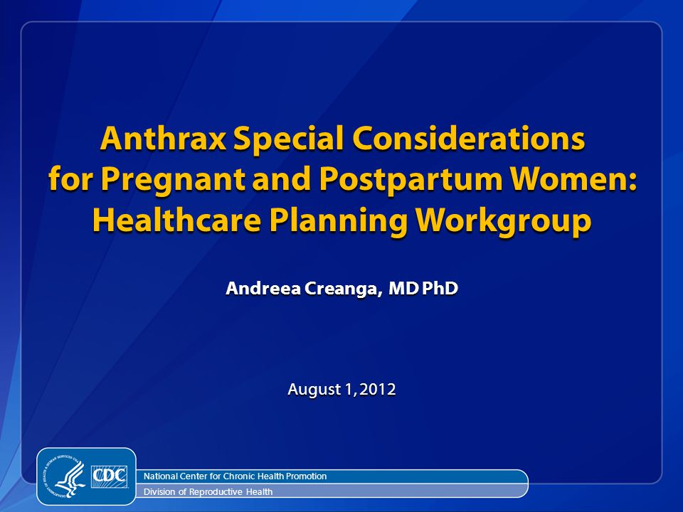 Anthrax Special Considerations for Pregnant and Postpartum Women: Healthcare Planning Workgroup Andreea Creanga, MD PhD August 1, 2012 National Center for Chronic Health Promotion Division of Reproductive Health