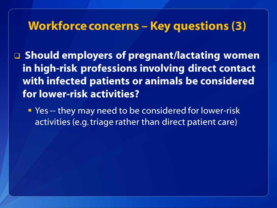 Workforce concerns – Key questions (3)   Should employers of pregnant/lactating women in high-risk professions involving direct contact with infecte