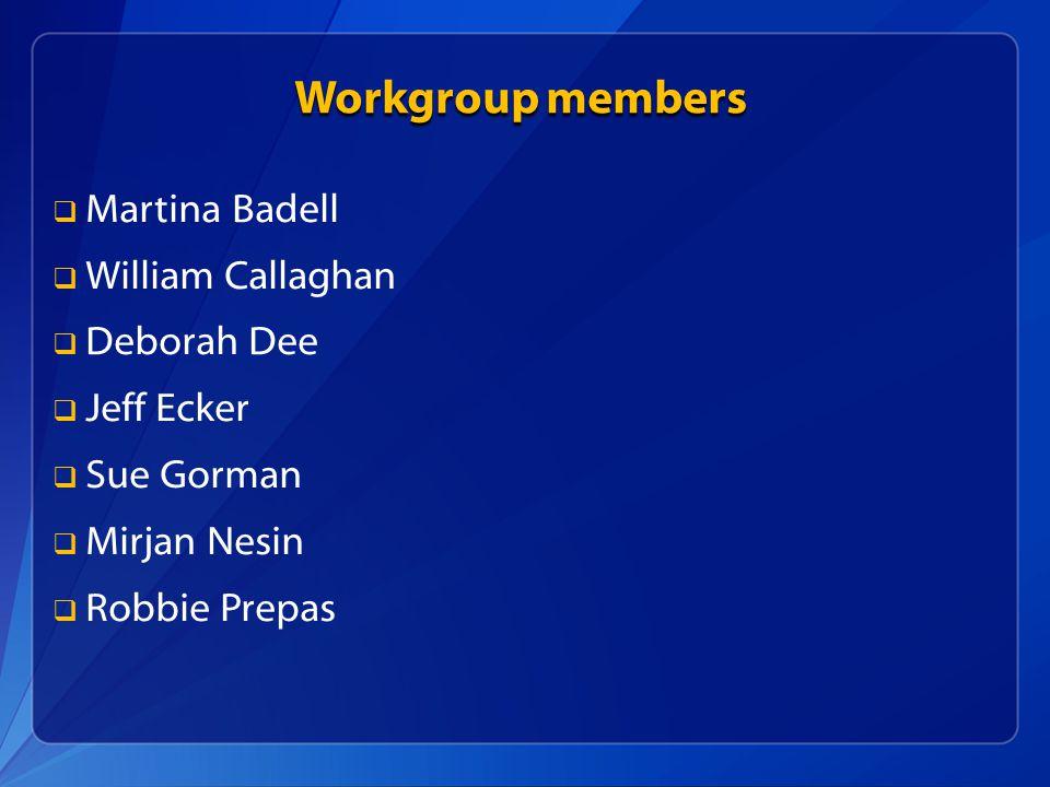 Workgroup members   Martina Badell   William Callaghan   Deborah Dee   Jeff Ecker   Sue Gorman   Mirjan Nesin   Robbie Prepas
