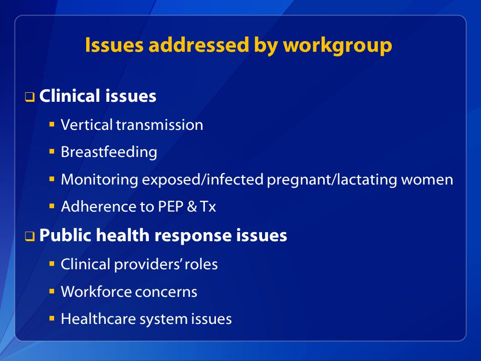 Issues addressed by workgroup   Clinical issues   Vertical transmission   Breastfeeding   Monitoring exposed/infected pregnant/lactating women   Adherence to PEP & Tx   Public health response issues   Clinical providers' roles   Workforce concerns   Healthcare system issues
