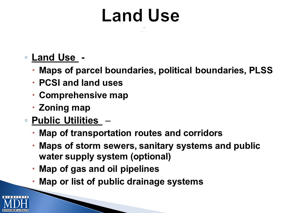 . ◦ Land Use -  Maps of parcel boundaries, political boundaries, PLSS  PCSI and land uses  Comprehensive map  Zoning map ◦ Public Utilities –  Map of transportation routes and corridors  Maps of storm sewers, sanitary systems and public water supply system (optional)  Map of gas and oil pipelines  Map or list of public drainage systems