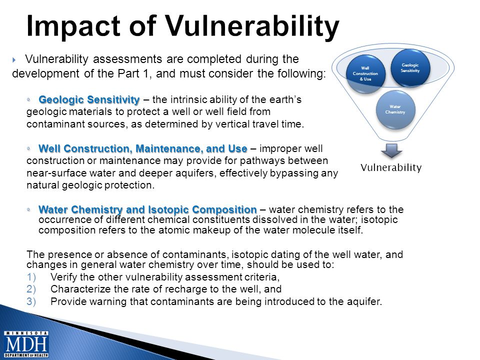  Vulnerability assessments are completed during the development of the Part 1, and must consider the following: ◦ Geologic Sensitivity ◦ Geologic Sensitivity – the intrinsic ability of the earth's geologic materials to protect a well or well field from contaminant sources, as determined by vertical travel time.