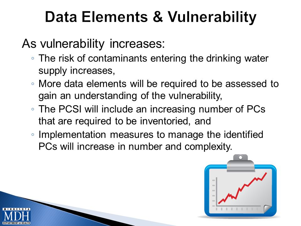 As vulnerability increases: ◦ The risk of contaminants entering the drinking water supply increases, ◦ More data elements will be required to be asses