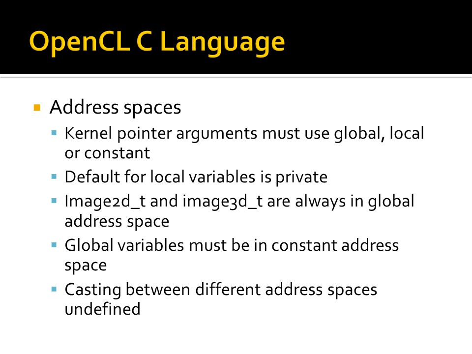  Address spaces  Kernel pointer arguments must use global, local or constant  Default for local variables is private  Image2d_t and image3d_t are always in global address space  Global variables must be in constant address space  Casting between different address spaces undefined