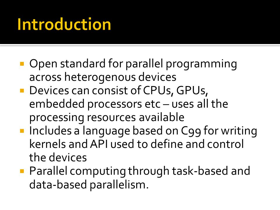  Open standard for parallel programming across heterogenous devices  Devices can consist of CPUs, GPUs, embedded processors etc – uses all the processing resources available  Includes a language based on C99 for writing kernels and API used to define and control the devices  Parallel computing through task-based and data-based parallelism.