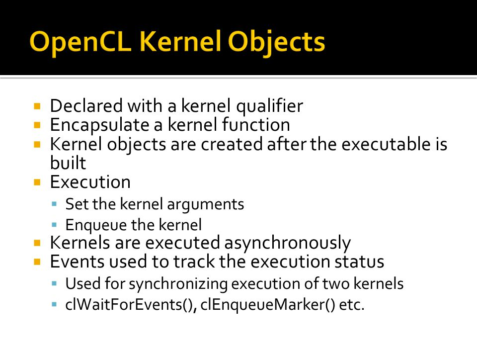  Declared with a kernel qualifier  Encapsulate a kernel function  Kernel objects are created after the executable is built  Execution  Set the kernel arguments  Enqueue the kernel  Kernels are executed asynchronously  Events used to track the execution status  Used for synchronizing execution of two kernels  clWaitForEvents(), clEnqueueMarker() etc.