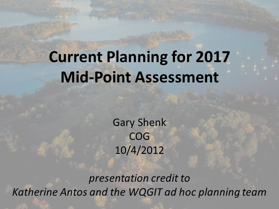 Current Planning for 2017 Mid-Point Assessment Gary Shenk COG 10/4/2012 presentation credit to Katherine Antos and the WQGIT ad hoc planning team