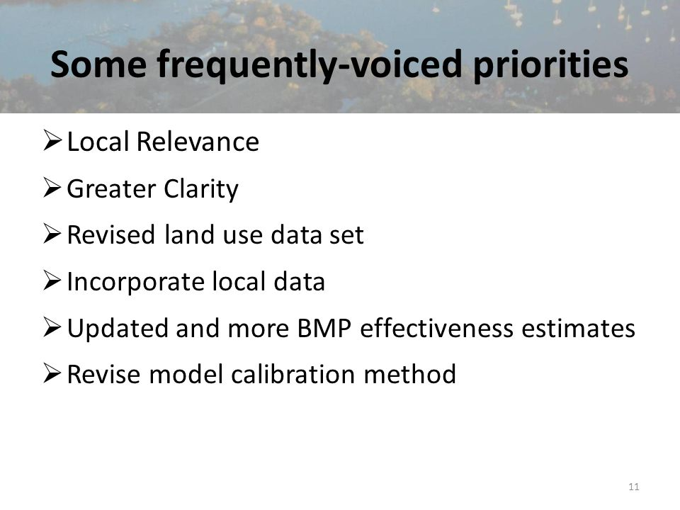 Some frequently-voiced priorities  Local Relevance  Greater Clarity  Revised land use data set  Incorporate local data  Updated and more BMP effectiveness estimates  Revise model calibration method 11