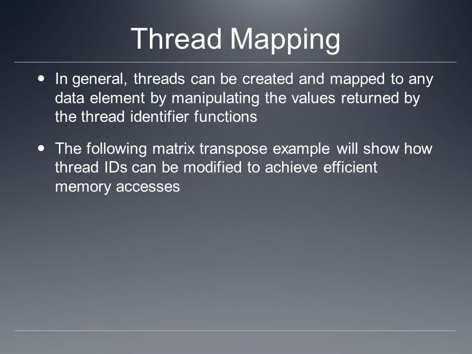 Thread Mapping In general, threads can be created and mapped to any data element by manipulating the values returned by the thread identifier functions The following matrix transpose example will show how thread IDs can be modified to achieve efficient memory accesses