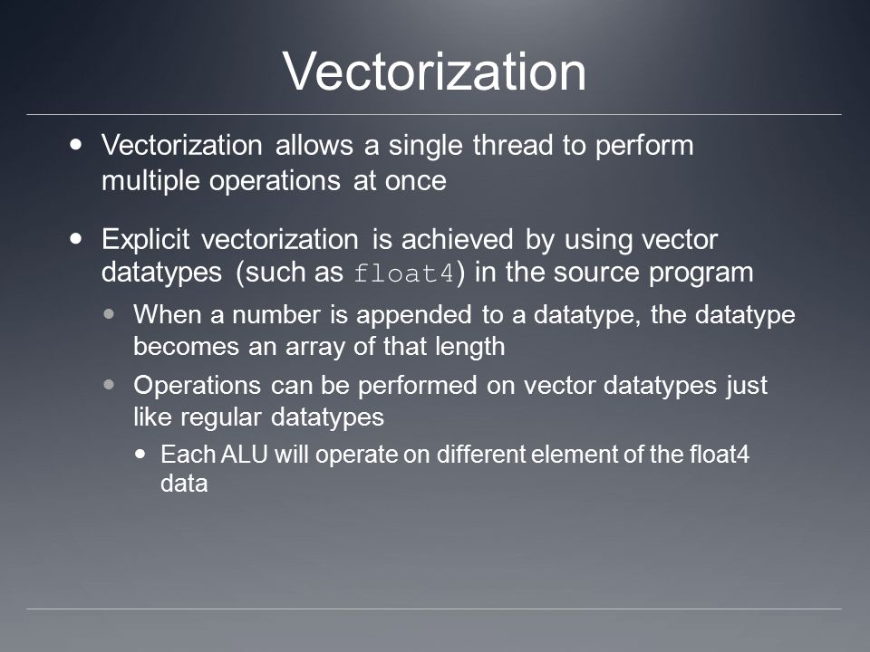 Vectorization Vectorization allows a single thread to perform multiple operations at once Explicit vectorization is achieved by using vector datatypes (such as float4 ) in the source program When a number is appended to a datatype, the datatype becomes an array of that length Operations can be performed on vector datatypes just like regular datatypes Each ALU will operate on different element of the float4 data