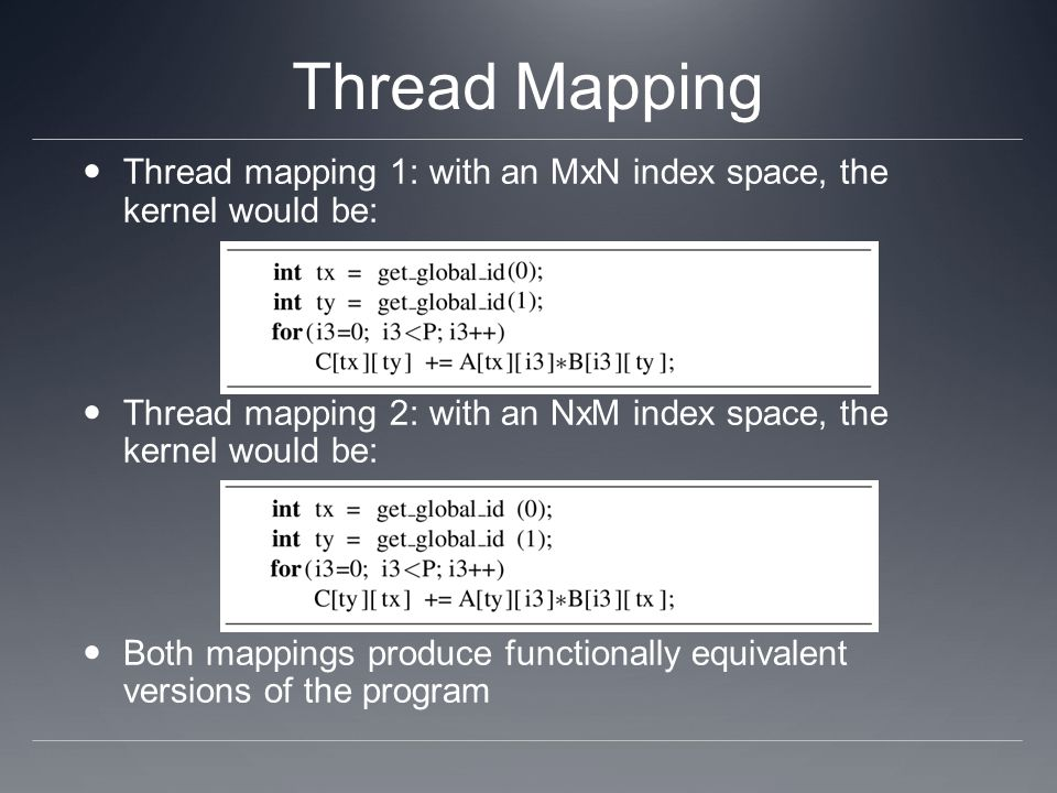 Thread Mapping Thread mapping 1: with an MxN index space, the kernel would be: Thread mapping 2: with an NxM index space, the kernel would be: Both mappings produce functionally equivalent versions of the program