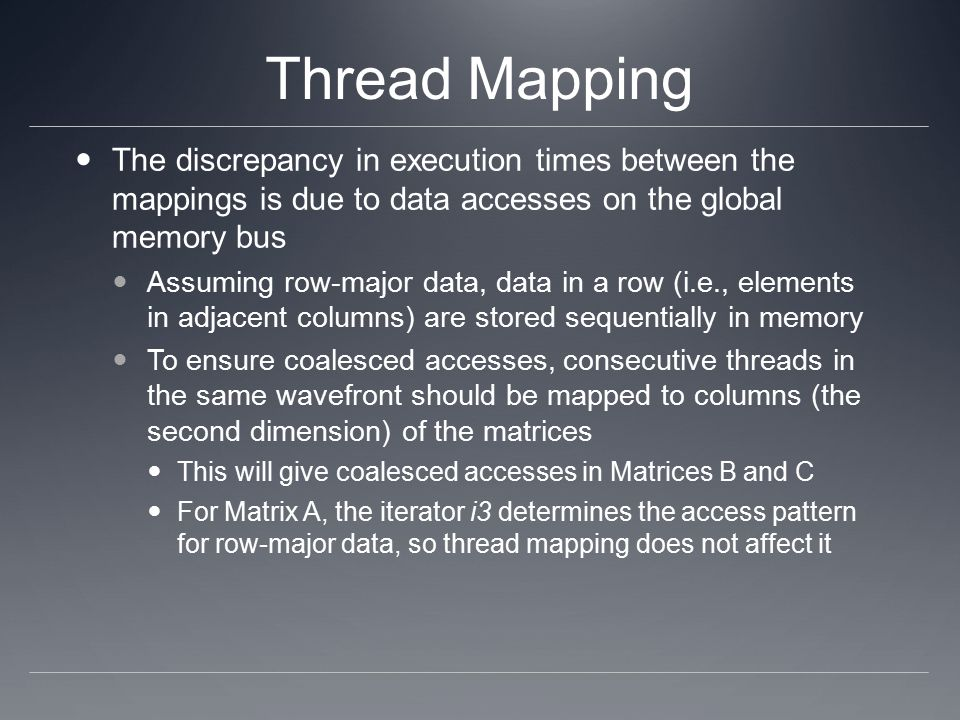Thread Mapping The discrepancy in execution times between the mappings is due to data accesses on the global memory bus Assuming row-major data, data in a row (i.e., elements in adjacent columns) are stored sequentially in memory To ensure coalesced accesses, consecutive threads in the same wavefront should be mapped to columns (the second dimension) of the matrices This will give coalesced accesses in Matrices B and C For Matrix A, the iterator i3 determines the access pattern for row-major data, so thread mapping does not affect it