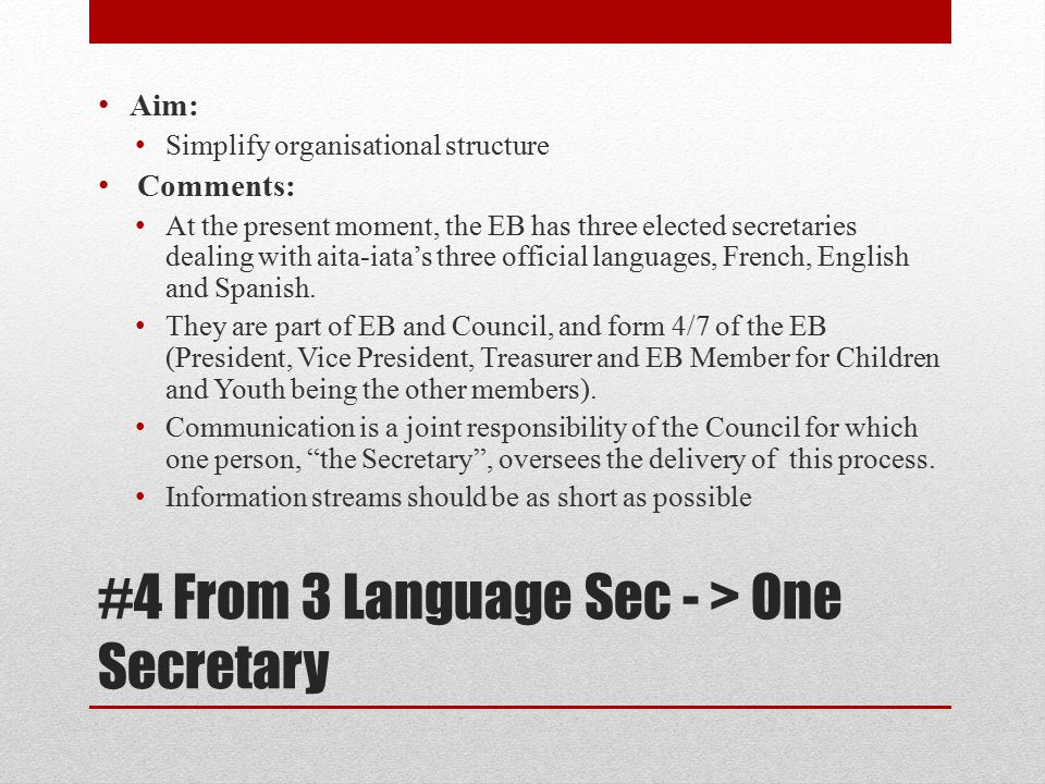 #4 From 3 Language Sec - > One Secretary Aim: Simplify organisational structure Comments: At the present moment, the EB has three elected secretaries dealing with aita-iata's three official languages, French, English and Spanish.