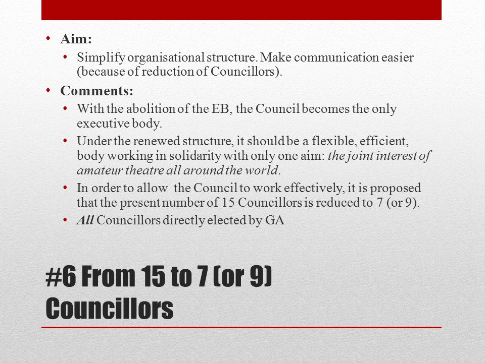 #6 From 15 to 7 (or 9) Councillors Aim: Simplify organisational structure.