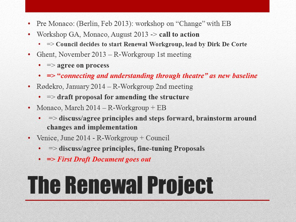 The Renewal Project - next Venice, June 2014 - R-Workgroup + Council => discuss/agree principles, fine-tuning Proposals => First Draft Document goes out Discussions in Regions, NC, … Lingen, July 2014: R-Workgroup – first feedback => Second Draft Document Peligros (Spain) 2014: Council – second feedback => Third Draft Document … Renewal Memo submitted to GA, Ypres, July 2015