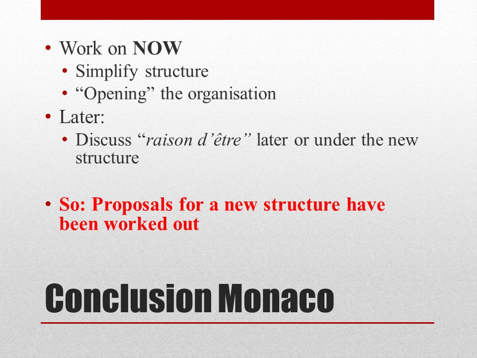 Conclusion Monaco Work on NOW Simplify structure Opening the organisation Later: Discuss raison d'être later or under the new structure So: Proposals for a new structure have been worked out