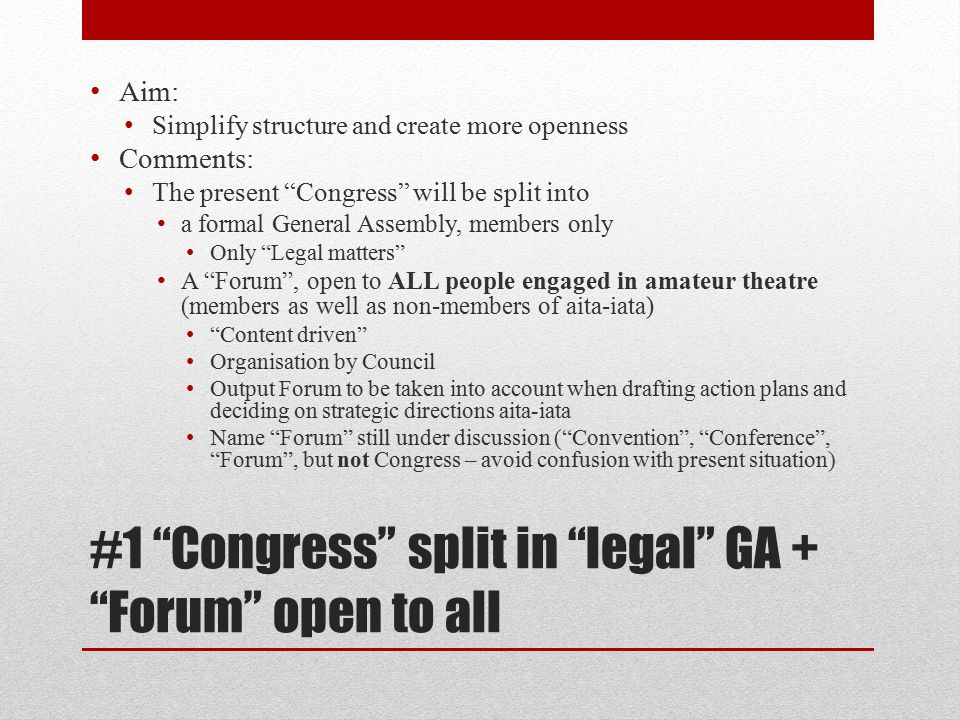 #1 Congress split in legal GA + Forum open to all Aim: Simplify structure and create more openness Comments: The present Congress will be split into a formal General Assembly, members only Only Legal matters A Forum , open to ALL people engaged in amateur theatre (members as well as non-members of aita-iata) Content driven Organisation by Council Output Forum to be taken into account when drafting action plans and deciding on strategic directions aita-iata Name Forum still under discussion ( Convention , Conference , Forum , but not Congress – avoid confusion with present situation)