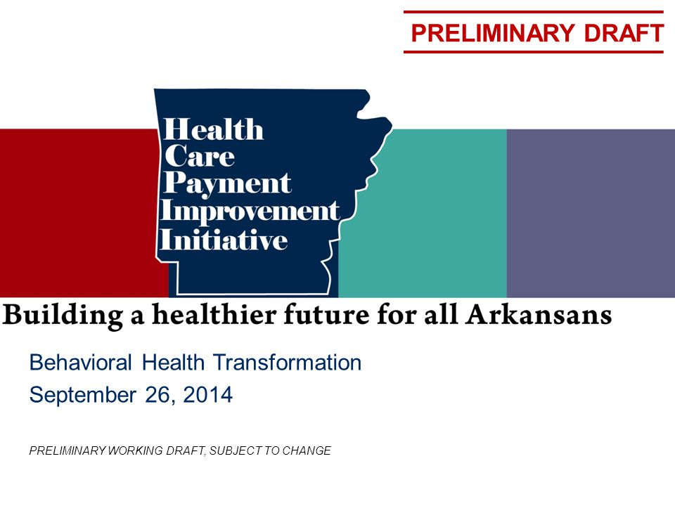 PRELIMINARY DRAFT Behavioral Health Transformation September 26, 2014 PRELIMINARY WORKING DRAFT, SUBJECT TO CHANGE