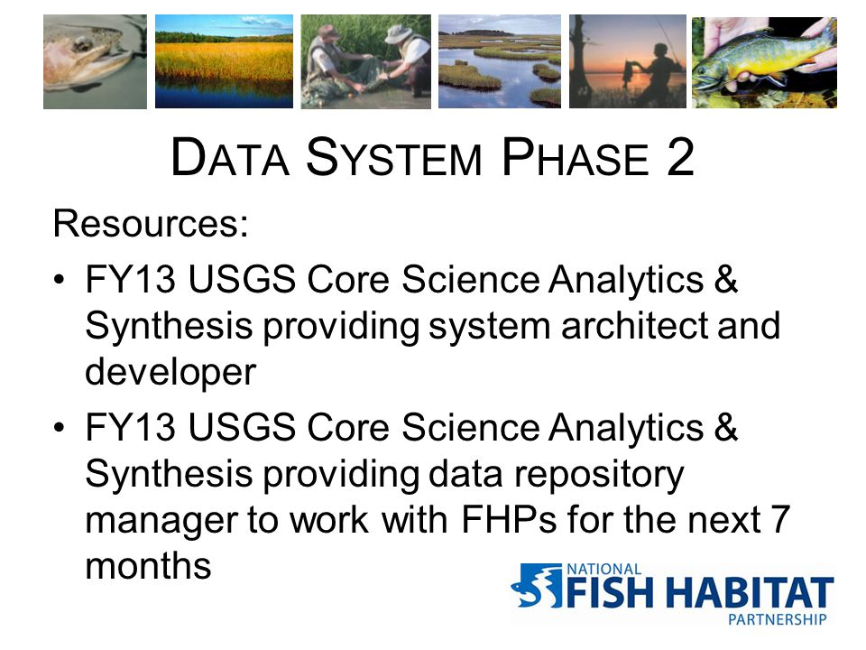 D ATA S YSTEM P HASE 2 Resources: FY13 USGS Core Science Analytics & Synthesis providing system architect and developer FY13 USGS Core Science Analyti