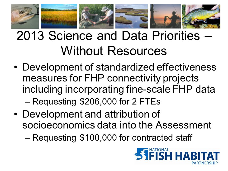 2013 Science and Data Priorities – Without Resources Development of standardized effectiveness measures for FHP connectivity projects including incorp