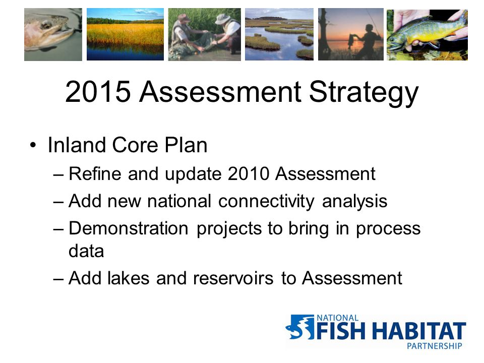 2015 Assessment Strategy Inland Core Plan –Refine and update 2010 Assessment –Add new national connectivity analysis –Demonstration projects to bring in process data –Add lakes and reservoirs to Assessment