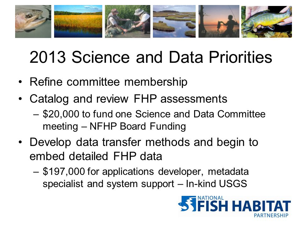 2013 Science and Data Priorities Refine committee membership Catalog and review FHP assessments –$20,000 to fund one Science and Data Committee meeting – NFHP Board Funding Develop data transfer methods and begin to embed detailed FHP data –$197,000 for applications developer, metadata specialist and system support – In-kind USGS