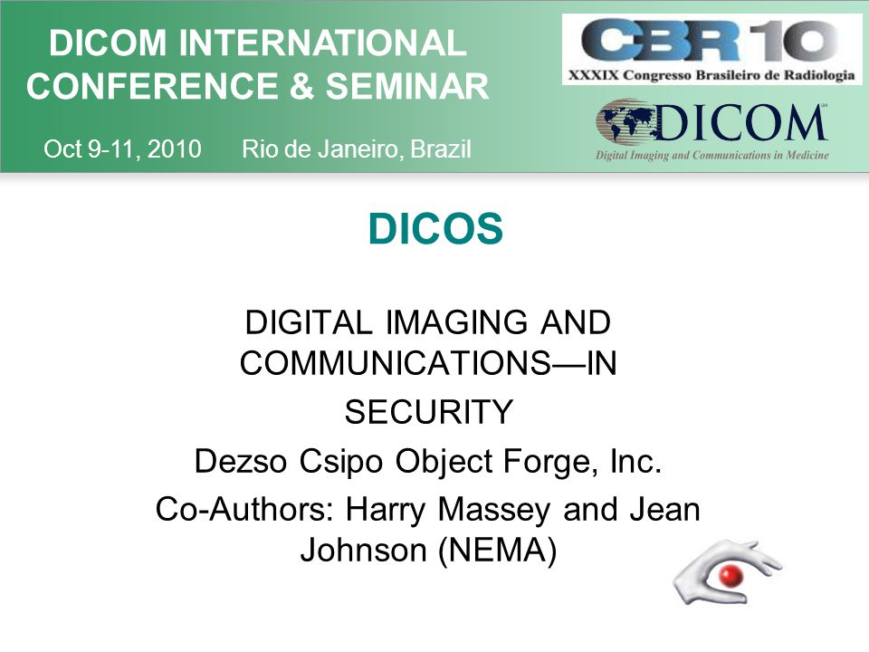 DICOM INTERNATIONAL CONFERENCE & SEMINAR Oct 9-11, 2010 Rio de Janeiro, Brazil DICOS DIGITAL IMAGING AND COMMUNICATIONS—IN SECURITY Dezso Csipo Object Forge, Inc.