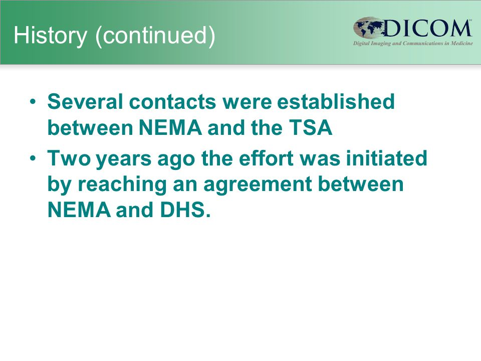 History (continued) Several contacts were established between NEMA and the TSA Two years ago the effort was initiated by reaching an agreement between NEMA and DHS.