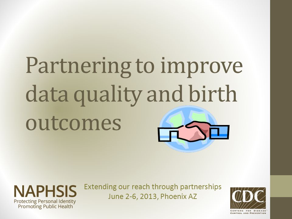 Partnering to improve data quality and birth outcomes Extending our reach through partnerships June 2-6, 2013, Phoenix AZ