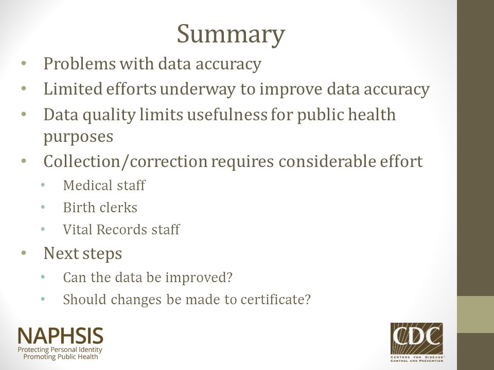 Summary Problems with data accuracy Limited efforts underway to improve data accuracy Data quality limits usefulness for public health purposes Collec