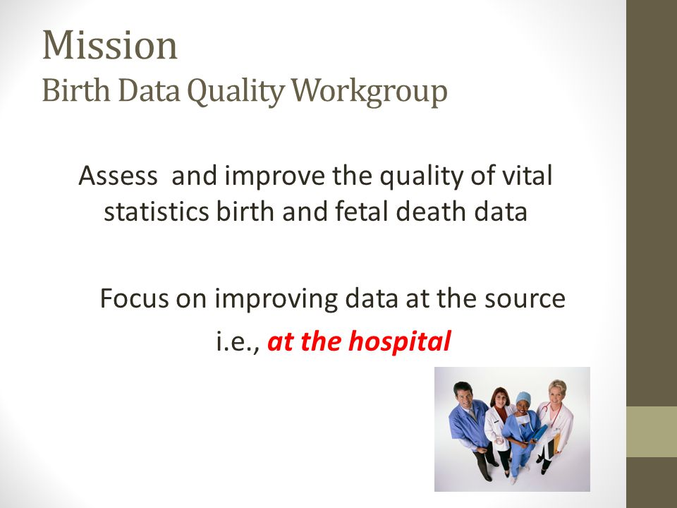 Mission Birth Data Quality Workgroup Assess and improve the quality of vital statistics birth and fetal death data Focus on improving data at the sour
