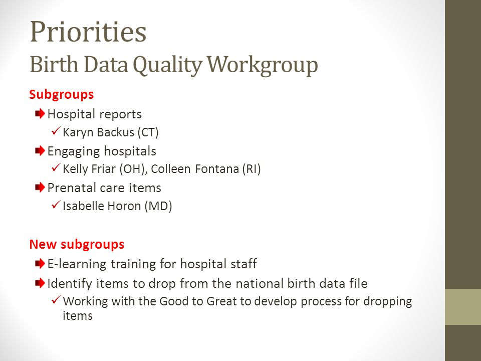 Priorities Birth Data Quality Workgroup Subgroups Hospital reports Karyn Backus (CT) Engaging hospitals Kelly Friar (OH), Colleen Fontana (RI) Prenata