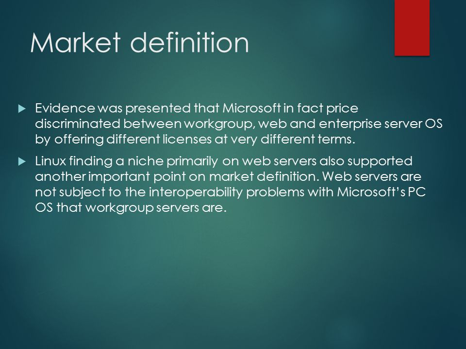 Market definition  Evidence was presented that Microsoft in fact price discriminated between workgroup, web and enterprise server OS by offering diff