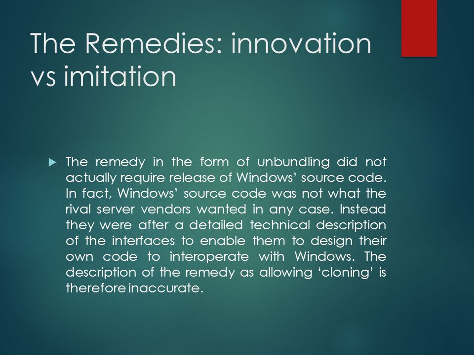 The Remedies: innovation vs imitation  The remedy in the form of unbundling did not actually require release of Windows' source code. In fact, Window