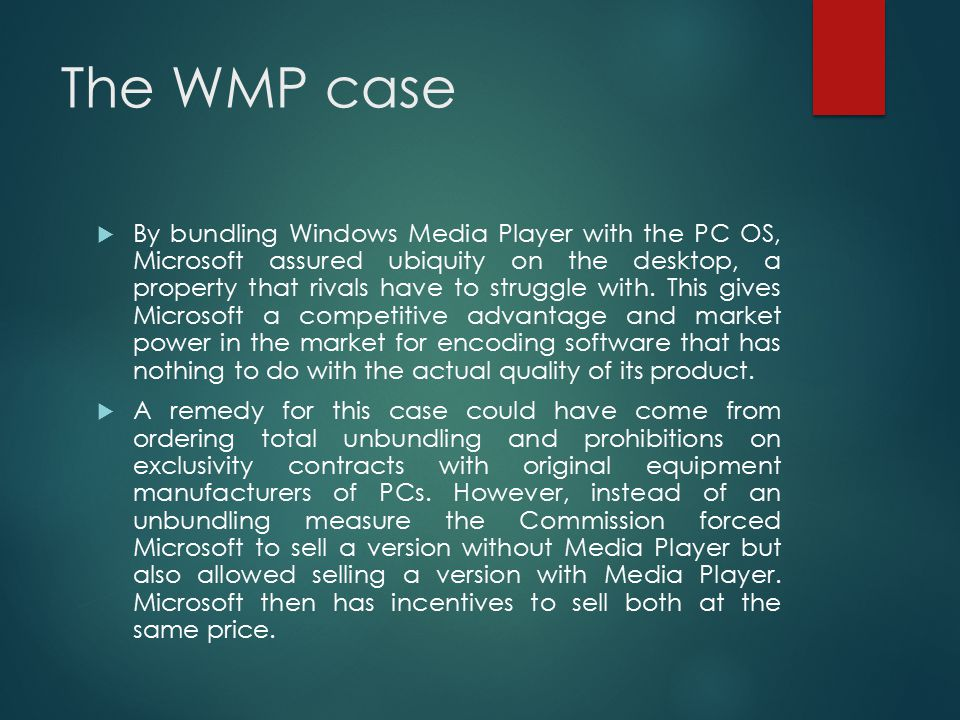The WMP case  By bundling Windows Media Player with the PC OS, Microsoft assured ubiquity on the desktop, a property that rivals have to struggle wit