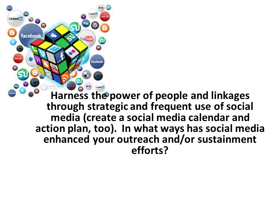 Harness the power of people and linkages through strategic and frequent use of social media (create a social media calendar and action plan, too).
