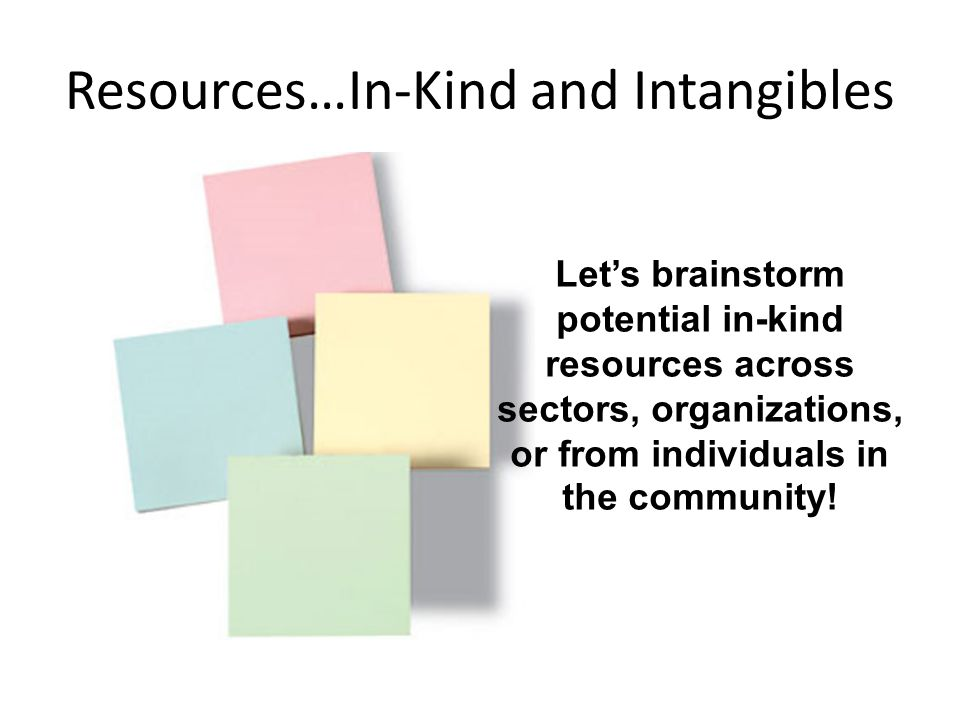 Resources…In-Kind and Intangibles Let's brainstorm potential in-kind resources across sectors, organizations, or from individuals in the community!