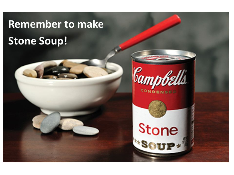 Remember to make Stone Soup!