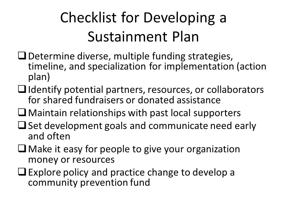 Checklist for Developing a Sustainment Plan  Determine diverse, multiple funding strategies, timeline, and specialization for implementation (action plan)  Identify potential partners, resources, or collaborators for shared fundraisers or donated assistance  Maintain relationships with past local supporters  Set development goals and communicate need early and often  Make it easy for people to give your organization money or resources  Explore policy and practice change to develop a community prevention fund