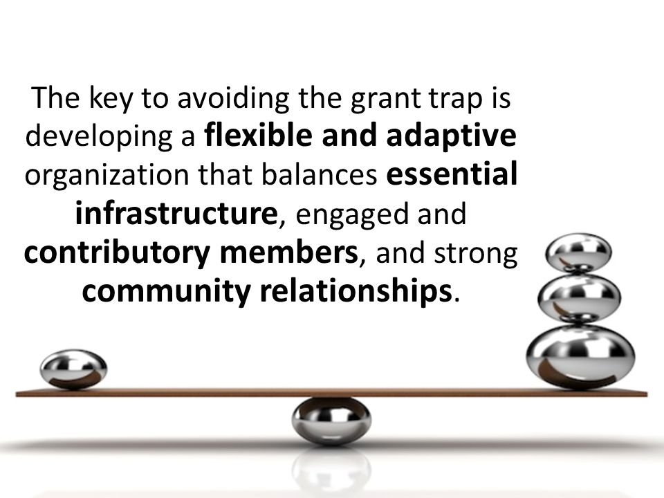 The key to avoiding the grant trap is developing a flexible and adaptive organization that balances essential infrastructure, engaged and contributory members, and strong community relationships.