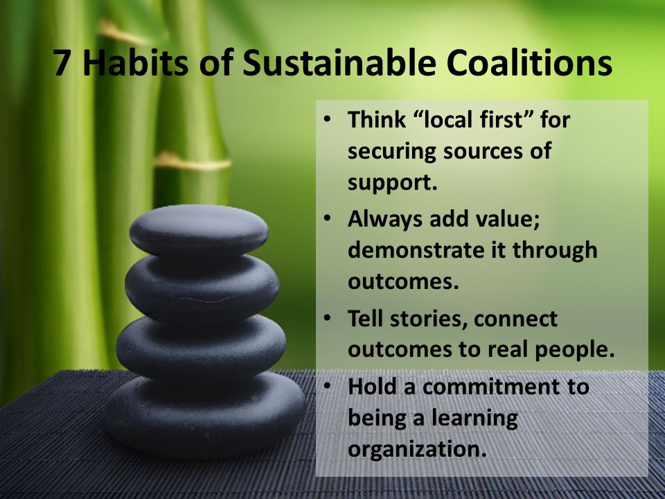 7 Habits of Sustainable Coalitions Think local first for securing sources of support.