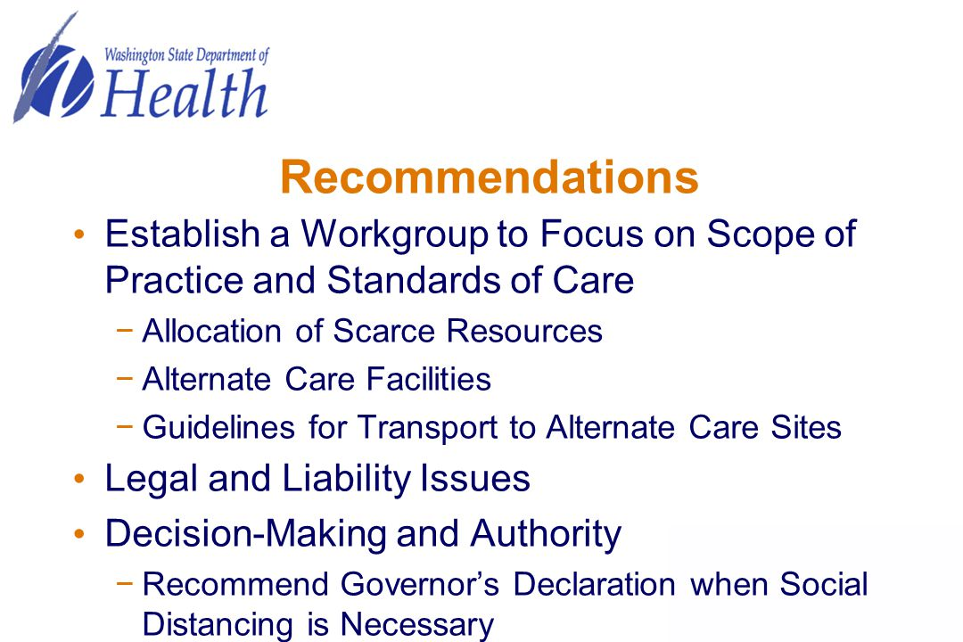Recommendations Establish a Workgroup to Focus on Scope of Practice and Standards of Care −Allocation of Scarce Resources −Alternate Care Facilities −