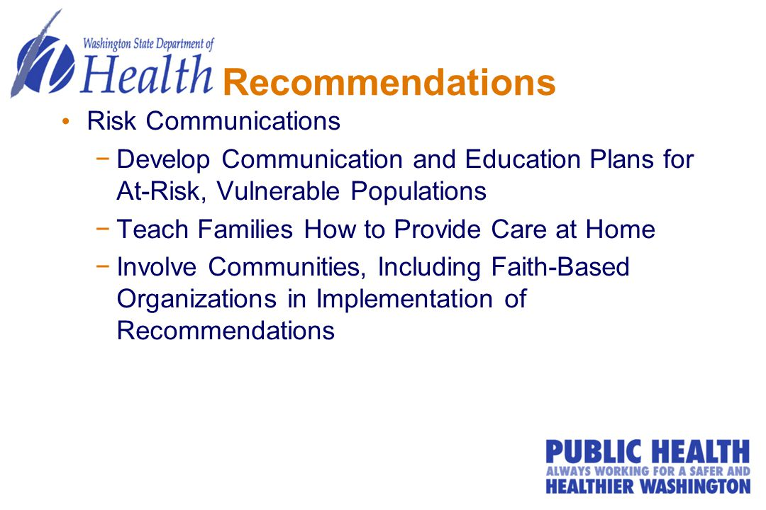 Recommendations Risk Communications −Develop Communication and Education Plans for At-Risk, Vulnerable Populations −Teach Families How to Provide Care
