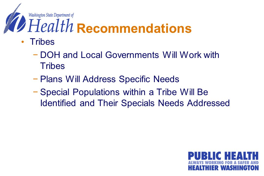 Recommendations Tribes −DOH and Local Governments Will Work with Tribes −Plans Will Address Specific Needs −Special Populations within a Tribe Will Be