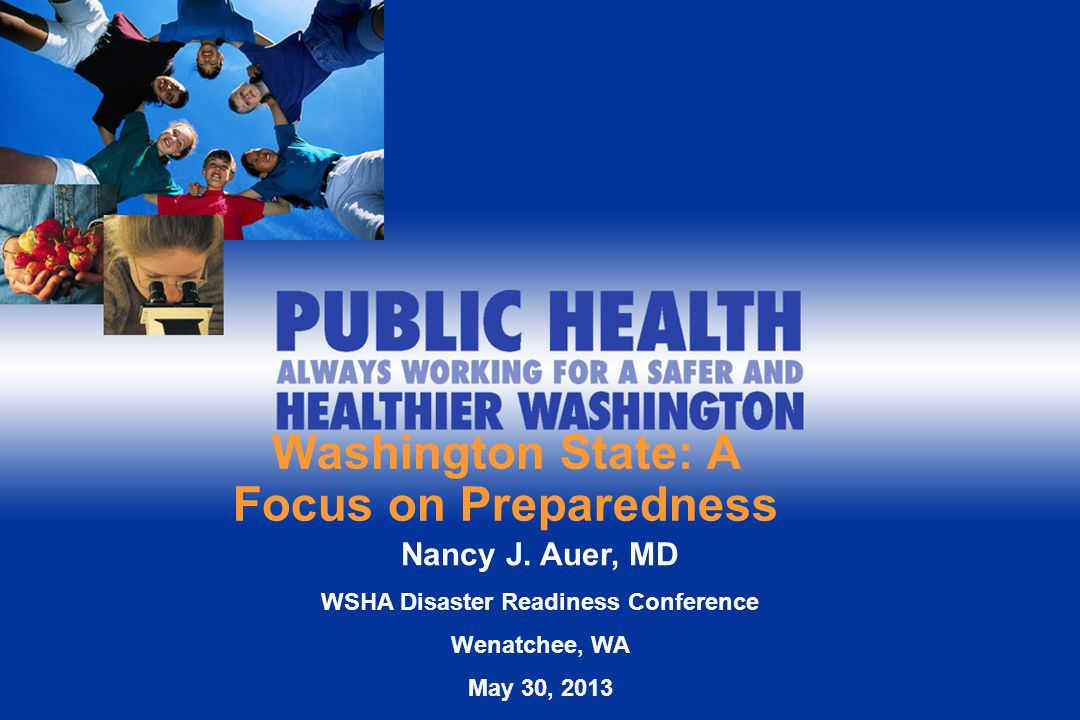 Washington State: A Focus on Preparedness Nancy J. Auer, MD WSHA Disaster Readiness Conference Wenatchee, WA May 30, 2013