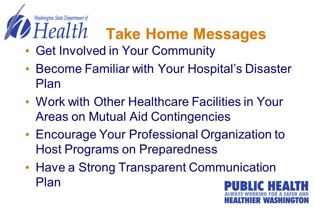 Take Home Messages Get Involved in Your Community Become Familiar with Your Hospital's Disaster Plan Work with Other Healthcare Facilities in Your Are