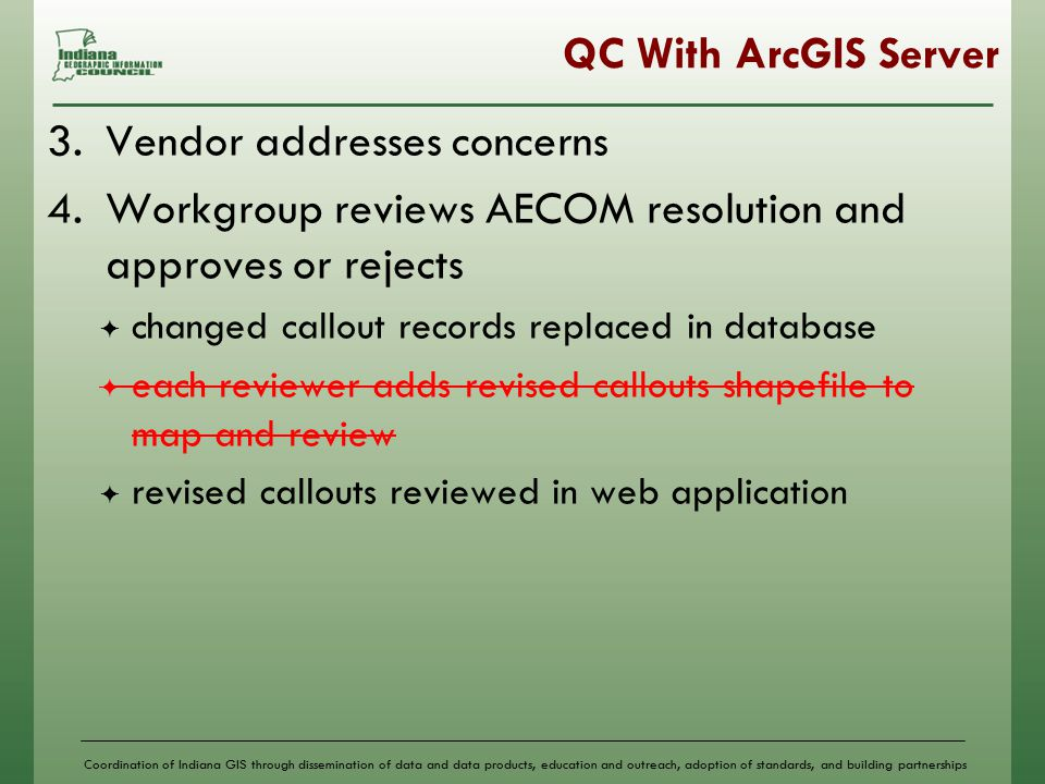 Coordination of Indiana GIS through dissemination of data and data products, education and outreach, adoption of standards, and building partnerships QC With ArcGIS Server 3.Vendor addresses concerns 4.Workgroup reviews AECOM resolution and approves or rejects  changed callout records replaced in database  each reviewer adds revised callouts shapefile to map and review  revised callouts reviewed in web application